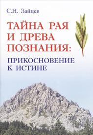 Тайна Рая и Древа Познания. Прикосновение к истине, С. Н. Зайцев