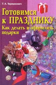 Готовимся к празднику. Как делать и оформлять подарки, Т. А. Терешкович