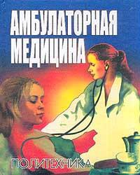 Амбулаторная медицина. Диагностика и лечение основных заболеваний на догоспитальном этапе. Пособие для врачей общей практики,