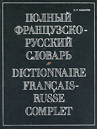 Полный французско-русский словарь / Dictionnaire francais-russe complet, Н. П. Макаров