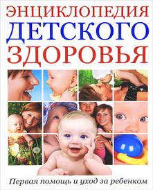 Энциклопедия детского здоровья. Первая помощь и уход за ребенком,