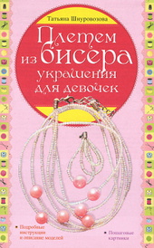Плетем из бисера. Украшения для девочек, Татьяна Шнуровозова