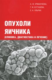 Опухоли яичника (клиника, диагностика и лечение), А. Ф. Урманчеева, Г. Ф. Кутушева, Е. А. Ульрих