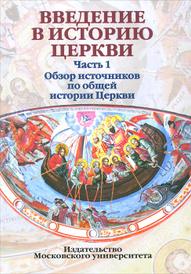 Введение в историю Церкви. Часть 1. Обзор источников по общей истории Церкви,