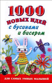 1000 новых идей с бусинами и бисером, Е. В. Данкевич, А. И. Григорьева