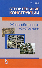 Строительные конструкции. Железобетонные конструкции, Т. Н. Цай