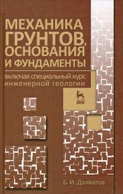 Механика грунтов, основания и фундаменты включая специальный курс инженерной геологии, Б. И. Далматов