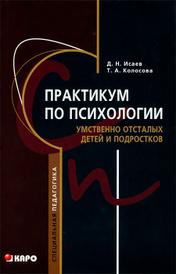 Практикум по психологии умственно отсталых детей и подростков, Д. Н. Исаев, Т. А. Колосова
