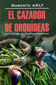El cazador de orquideas / Охотник за орхидеями, Роберто Арльт