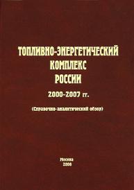 Топливно-энергетический комплекс России. 2000-2007 гг.,