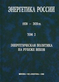 Энергетика России. 1920-2020 гг.В 4 томах. Том 2. Энергетическая политика на рубеже веков,