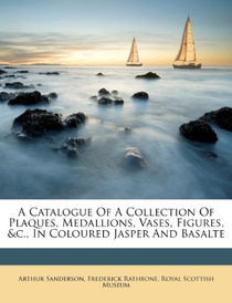 A Catalogue of a Collection of Plaques, Medallions, Vases, Figures, &c., In Coloured Jasper and Basalte,