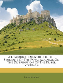 A Discourse: Delivered to the Students of the Royal Academy, On the Distribution of the Prizes: Volume 4,