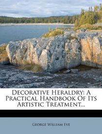 Decorative Heraldry: A Practical Handbook Of Its Artistic Treatment...,