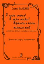 Сергей Баневич. Я песню сочинил! Я песню сочинил! Без бумаги и чернил... Для голоса (хора) и фортепиано, Сергей Баневич
