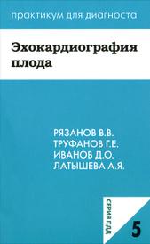 Эхокардиография плода, В. В. Рязанов, Г. Е. Труфанов, Д. О. Иванов, А. Я. Латышева