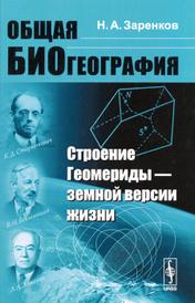 Общая биогеография. Строение Геомериды - земной версии жизни, Н. А. Заренков