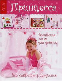Принцесса. Волшебная книга для девочек. Все секреты рукоделия,