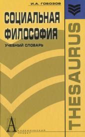 Социальная философия. Учебный словарь, И. А. Гобозов