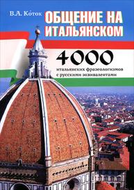 Общение на итальянском. 4000 итальянских фразеологизмов с русскими эквивалентами, В. А. Коток