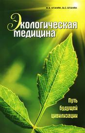 Экологическая медицина. Путь будущей цивилизации (+ CD-ROM), М. В. Оганян, В. С. Оганян