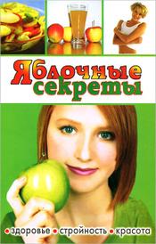 Яблочные секреты. Здоровье, стройность, красота,