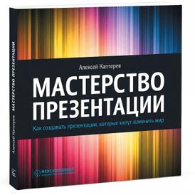 Мастерство презентации. Как создавать презентации, которые могут изменить мир, Алексей Каптерев