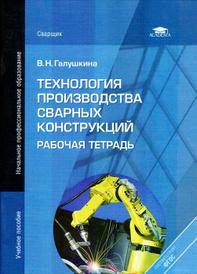 Технология производства сварных конструкций. Рабочая тетрадь, В. Н. Галушкина