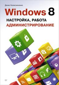 Windows 8. Настройка, работа, администрирование, Денис Колисниченко
