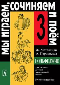 Ж. Металлиди, А. Перцовская. Мы играем, сочиняем и поем. Сольфеджио. 3 класс, Ж. Металлиди, А. Перцовская