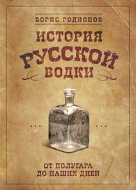 История русской водки от полугара до наших дней, Борис Родионов