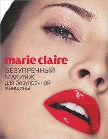 Marie Claire. Безупречный макияж для безупречной женщины,