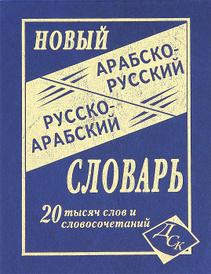 Новый арабско-русский и русско-арабский словарь,