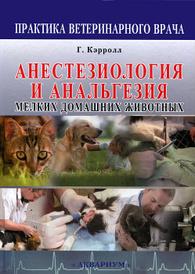 Анестезиология и анальгезия мелких домашних животных, Г. Кэрролл