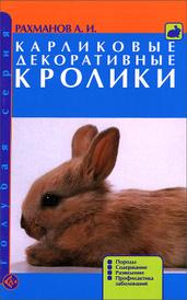 Карликовые декоративные кролики. Породы. Содержание. Разведение. Профилактика заболеваний, А. И. Рахманов