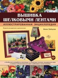 Вышивка шелковыми лентами. Иллюстрированная энциклопедия, Анна Зайцева