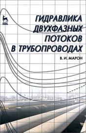 Гидравлика двухфазных потоков в трубопроводах, В. И. Марон