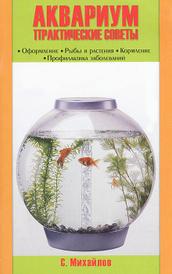 Аквариум. Практические советы. Оформление. Рыбы и растения. Кормление. Профилактика заболеваний, С. Михайлов