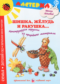 Шишка, желудь и ракушка... Конструируем игрушки из природного материала, Ирина Лыкова