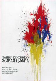 Живая цифра. Книга о цвете, или Как заставить дышать цифровую фотографию, Павел Косенко