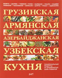 Грузинская, армянская, азербайджанская, узбекская кухня. Национальные рецепты от знаменитых шеф-поваров,