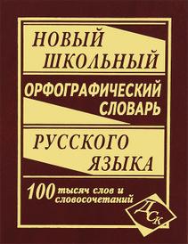 Новый школьный орфографический словарь русского языка. 100 000 слов,