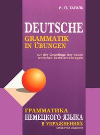 Грамматика немецкого языка в упражнениях / Deutsche grammatik in ubungen, И. П. Тагиль