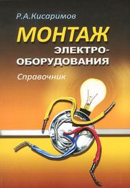 Монтаж электрооборудования. Справочник, Р. А. Кисаримов