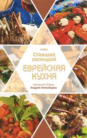 Ставшая легендой еврейская кухня. Авторские блюда Андрея Эпельбаума, Павел Рабин