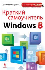 Краткий самоучитель Windows 8, Дмитрий Макарский