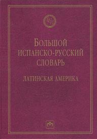 Большой испанско-русский словарь. Латинская Америка,