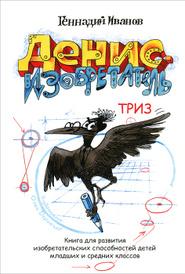 Денис-изобретатель. Книга для развития изобретательских способностей детей младших и средних классов, Геннадий Иванов