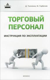 Торговый персонал. Инструкция по эксплуатации, Д. Ткаченко, М. Горбачев