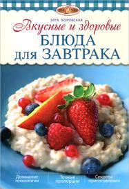 Вкусные и здоровые блюда для завтрака, Боровская Э.